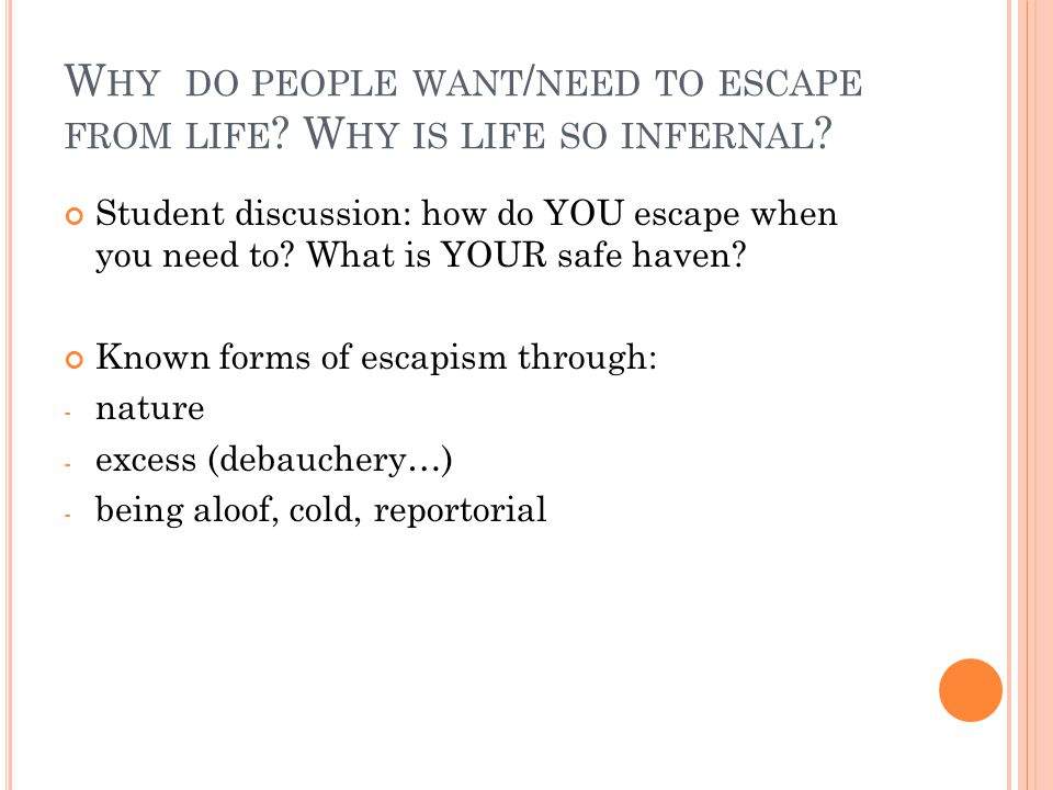 W HY DO PEOPLE WANT / NEED TO ESCAPE FROM LIFE ? W HY IS LIFE SO INFERNAL ? Student discussion: how do YOU escape when you need to? What is YOUR safe