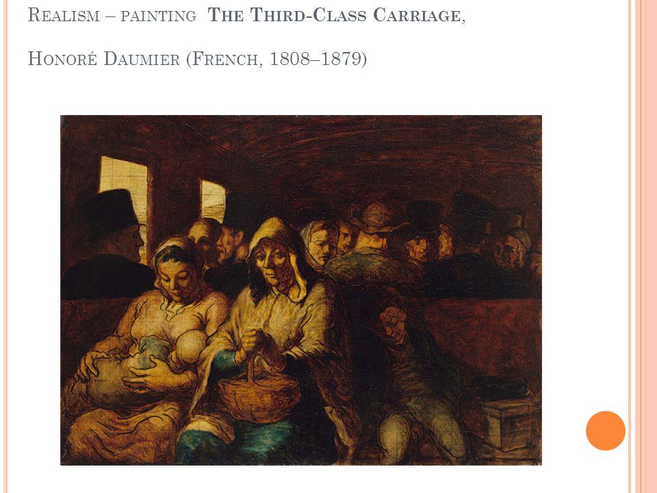 R EALISM – PAINTING T HE T HIRD -C LASS C ARRIAGE, H ONORÉ D AUMIER (F RENCH, 1808–1879)