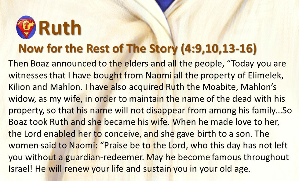 Ruth Ruth Now for the Rest of The Story (4:9,10,13-16) Then Boaz announced to the elders and all the people, Today you are witnesses that I have bought from Naomi all the property of Elimelek, Kilion and Mahlon.