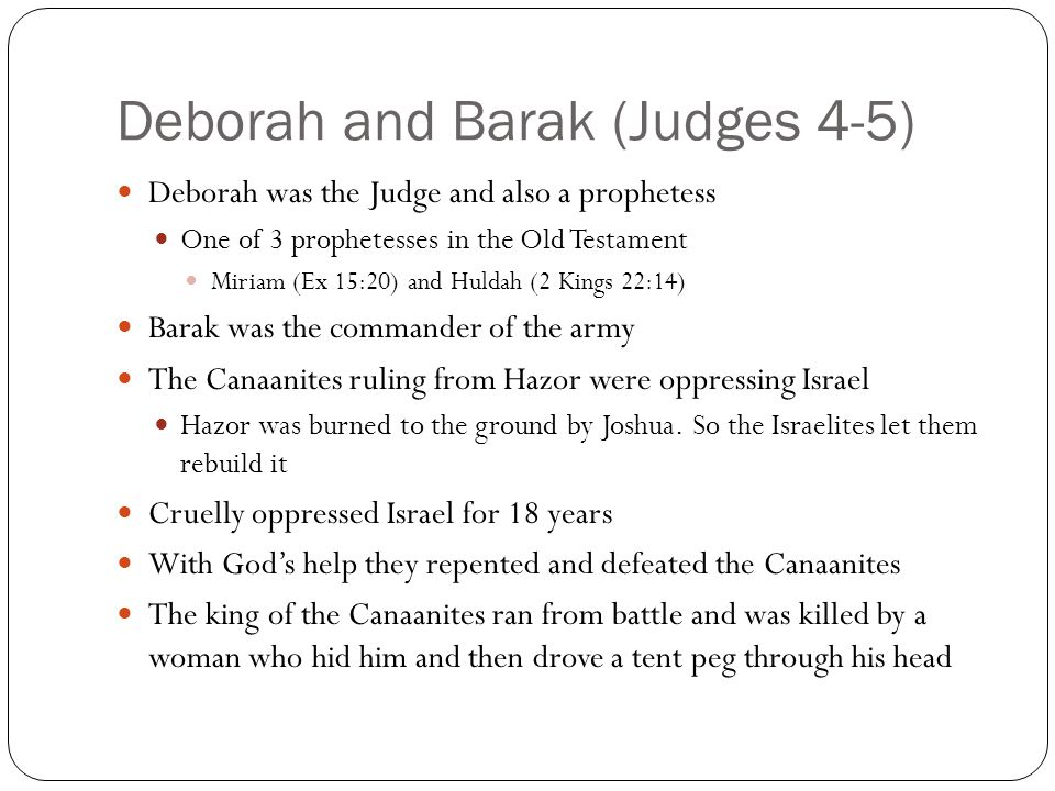 Deborah and Barak (Judges 4-5) Deborah was the Judge and also a prophetess One of 3 prophetesses in the Old Testament Miriam (Ex 15:20) and Huldah (2 Kings 22:14) Barak was the commander of the army The Canaanites ruling from Hazor were oppressing Israel Hazor was burned to the ground by Joshua.