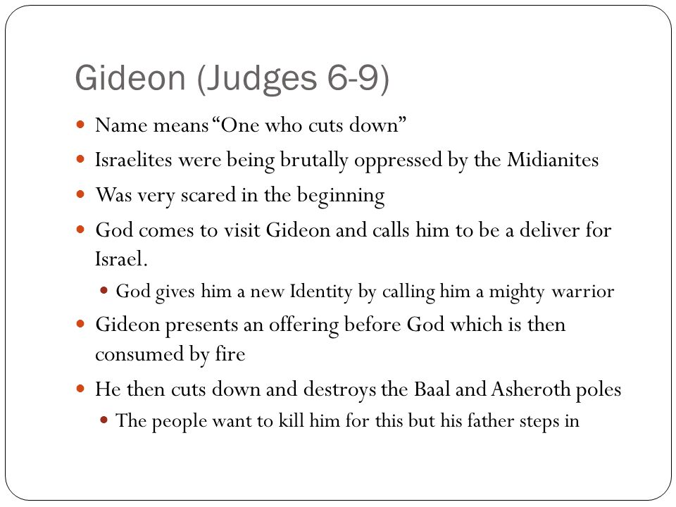 Gideon (Judges 6-9) Name means One who cuts down Israelites were being brutally oppressed by the Midianites Was very scared in the beginning God comes to visit Gideon and calls him to be a deliver for Israel.