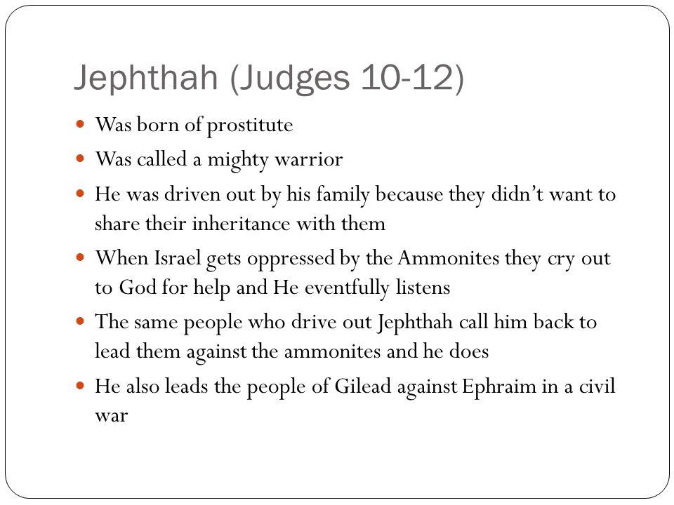 Jephthah (Judges 10-12) Was born of prostitute Was called a mighty warrior He was driven out by his family because they didn't want to share their inheritance with them When Israel gets oppressed by the Ammonites they cry out to God for help and He eventfully listens The same people who drive out Jephthah call him back to lead them against the ammonites and he does He also leads the people of Gilead against Ephraim in a civil war
