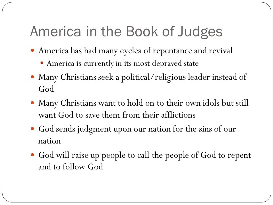 America in the Book of Judges America has had many cycles of repentance and revival America is currently in its most depraved state Many Christians seek a political/religious leader instead of God Many Christians want to hold on to their own idols but still want God to save them from their afflictions God sends judgment upon our nation for the sins of our nation God will raise up people to call the people of God to repent and to follow God