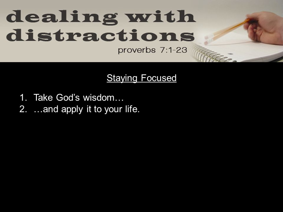 1.Take God's wisdom… 2.…and apply it to your life. Staying Focused