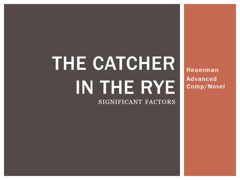 Heuerman Advanced Comp/Novel THE CATCHER IN THE RYE SIGNIFICANT FACTORS