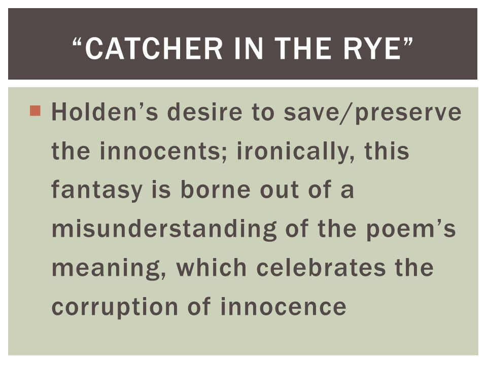  Holden's desire to save/preserve the innocents; ironically, this fantasy is borne out of a misunderstanding of the poem's meaning, which celebrates the corruption of innocence CATCHER IN THE RYE