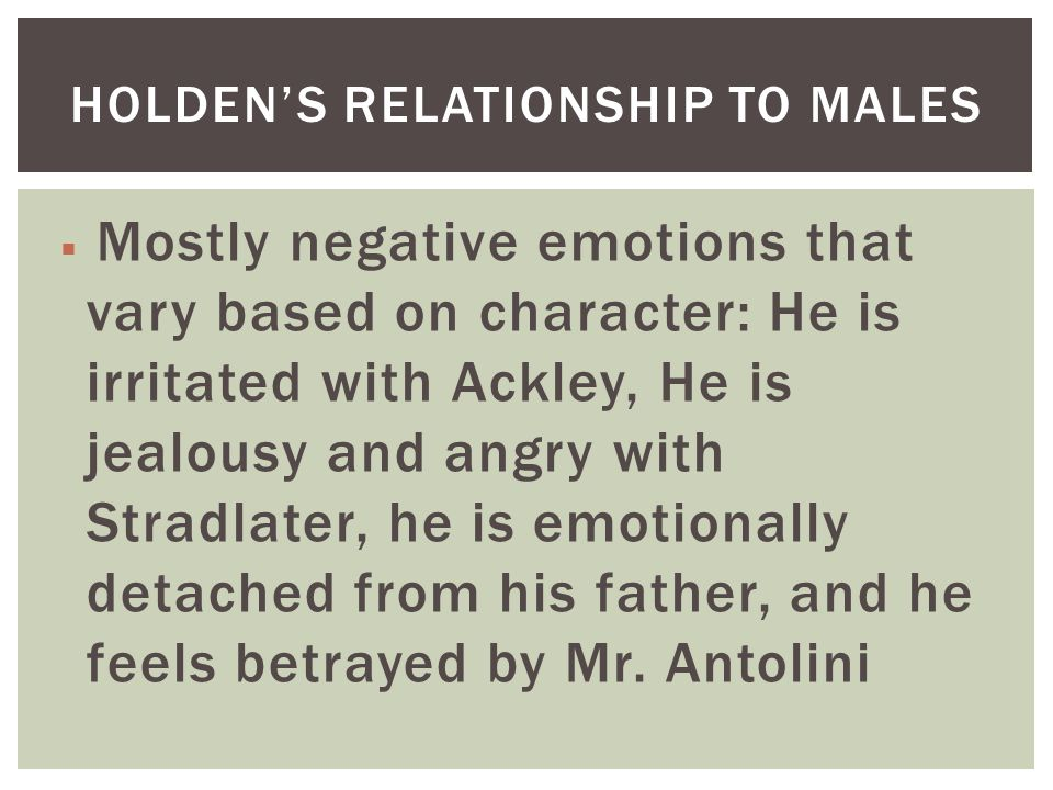  Mostly negative emotions that vary based on character: He is irritated with Ackley, He is jealousy and angry with Stradlater, he is emotionally detached from his father, and he feels betrayed by Mr.