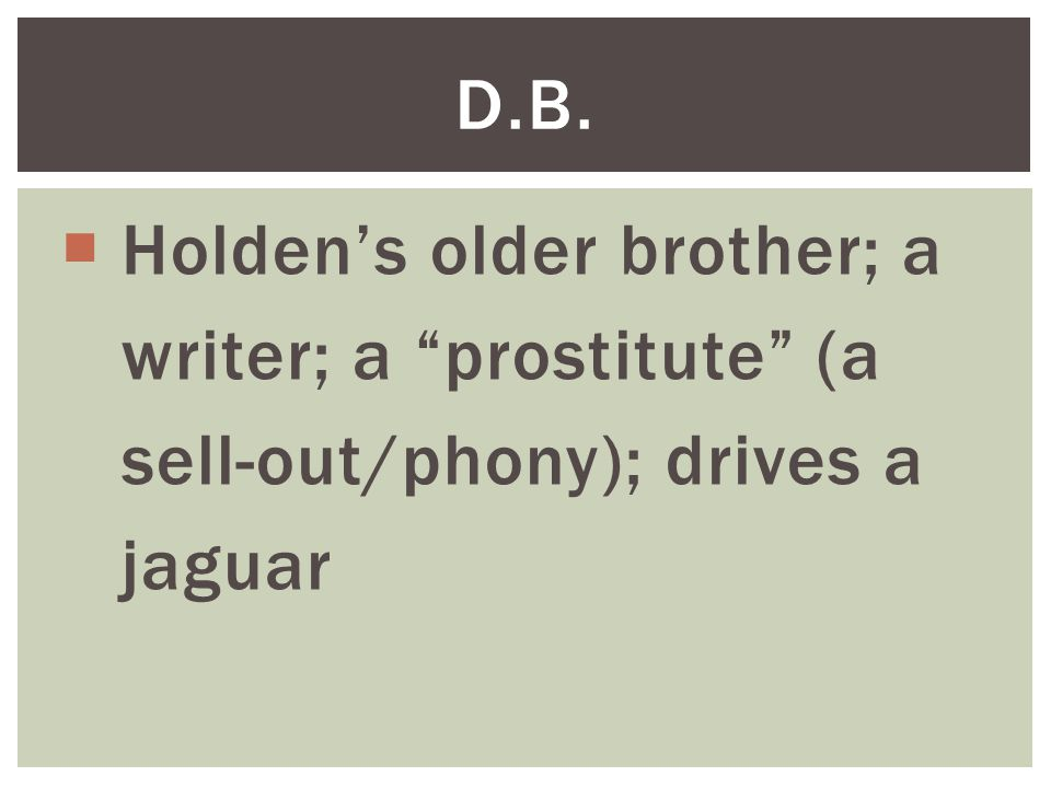  Holden's older brother; a writer; a prostitute (a sell-out/phony); drives a jaguar D.B.