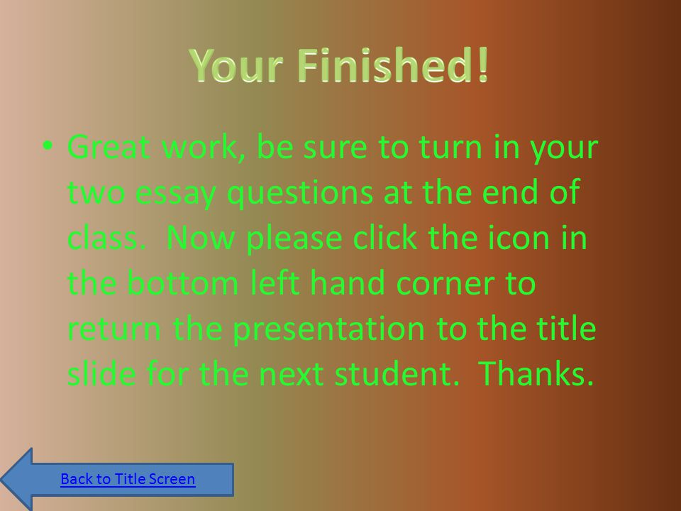 Great work, be sure to turn in your two essay questions at the end of class.