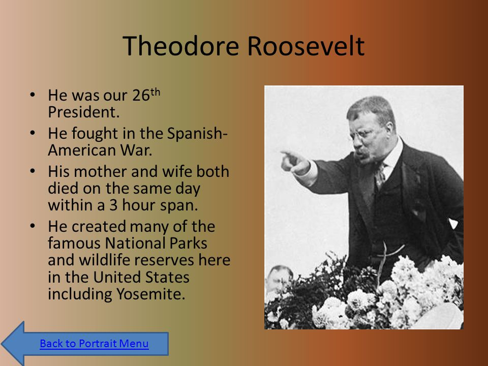 Theodore Roosevelt He was our 26 th President. He fought in the Spanish- American War.