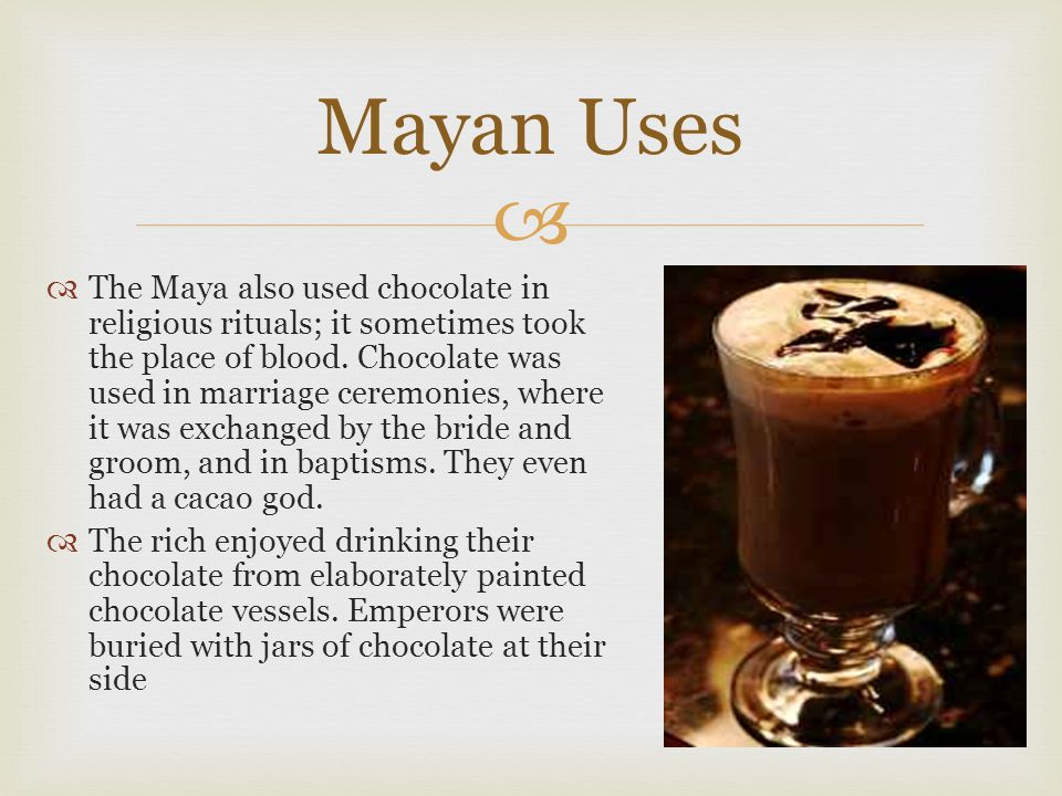   The Maya also used chocolate in religious rituals; it sometimes took the place of blood. Chocolate was used in marriage ceremonies, where it was e