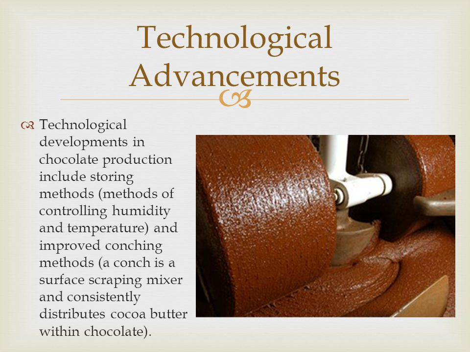  Technological Advancements  Technological developments in chocolate production include storing methods (methods of controlling humidity and tempera