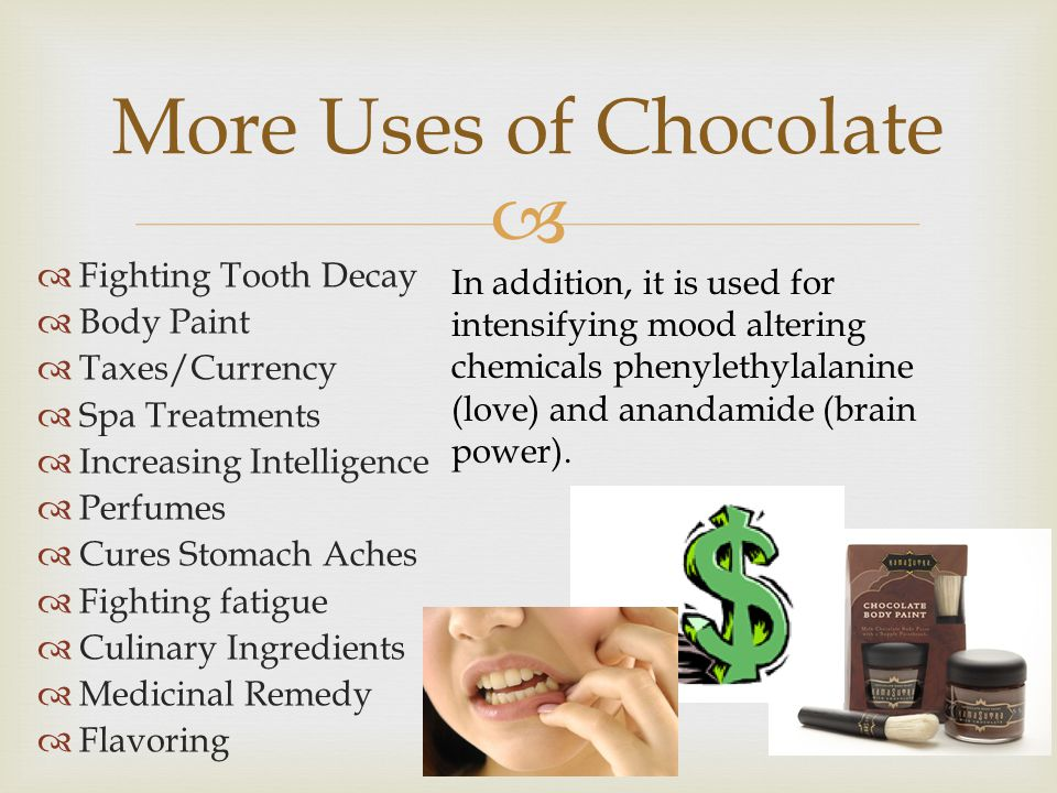  More Uses of Chocolate  Fighting Tooth Decay  Body Paint  Taxes/Currency  Spa Treatments  Increasing Intelligence  Perfumes  Cures Stomach Aches  Fighting fatigue  Culinary Ingredients  Medicinal Remedy  Flavoring In addition, it is used for intensifying mood altering chemicals phenylethylalanine (love) and anandamide (brain power).