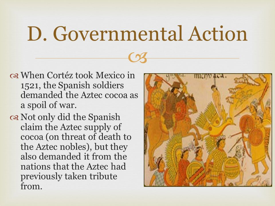  D. Governmental Action  When Cortéz took Mexico in 1521, the Spanish soldiers demanded the Aztec cocoa as a spoil of war.  Not only did the Spanis