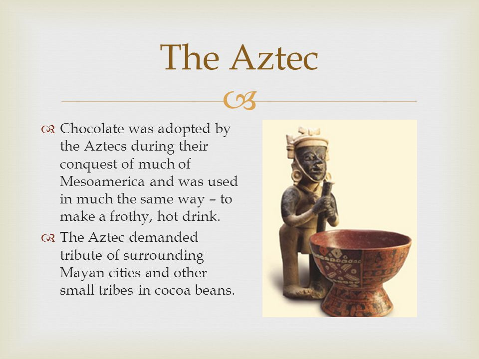  The Aztec  Chocolate was adopted by the Aztecs during their conquest of much of Mesoamerica and was used in much the same way – to make a frothy, hot drink.