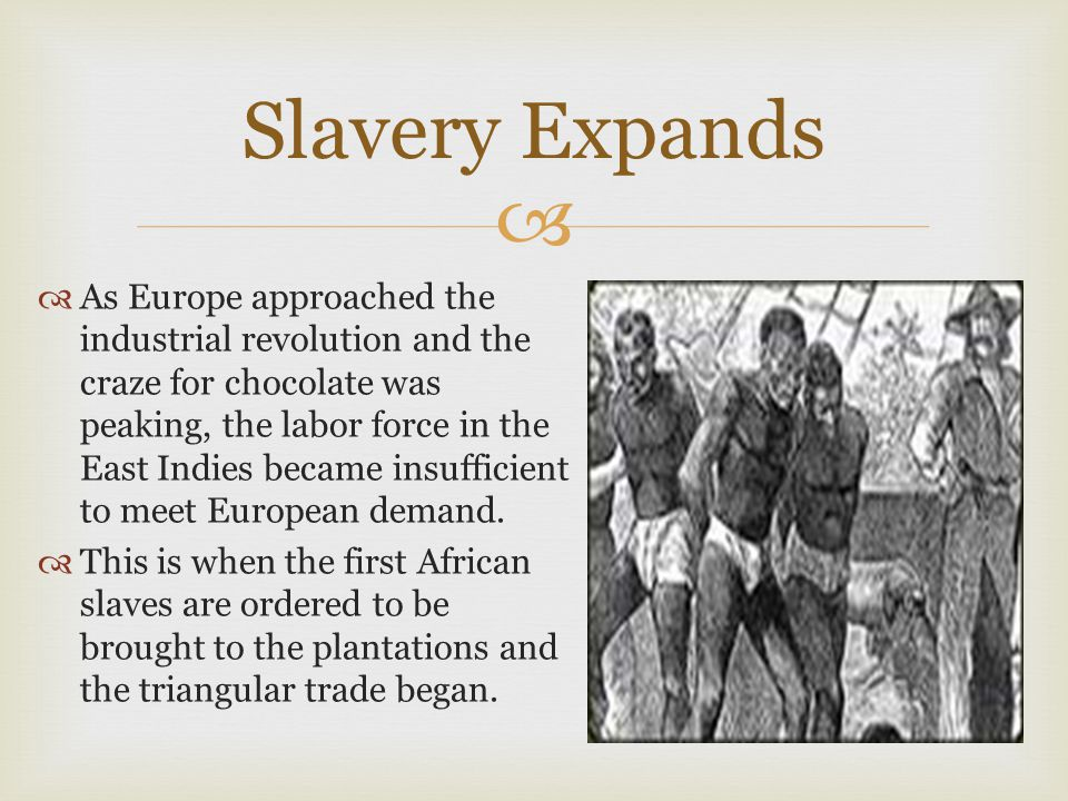  Slavery Expands  As Europe approached the industrial revolution and the craze for chocolate was peaking, the labor force in the East Indies became insufficient to meet European demand.