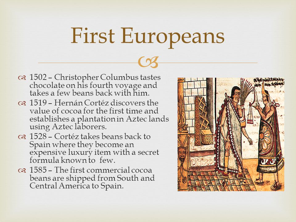  First Europeans  1502 – Christopher Columbus tastes chocolate on his fourth voyage and takes a few beans back with him.  1519 – Hernán Cortéz disc