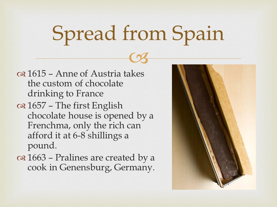  Spread from Spain  1615 – Anne of Austria takes the custom of chocolate drinking to France  1657 – The first English chocolate house is opened by a Frenchma, only the rich can afford it at 6-8 shillings a pound.