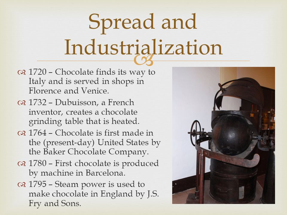  Spread and Industrialization  1720 – Chocolate finds its way to Italy and is served in shops in Florence and Venice.  1732 – Dubuisson, a French i