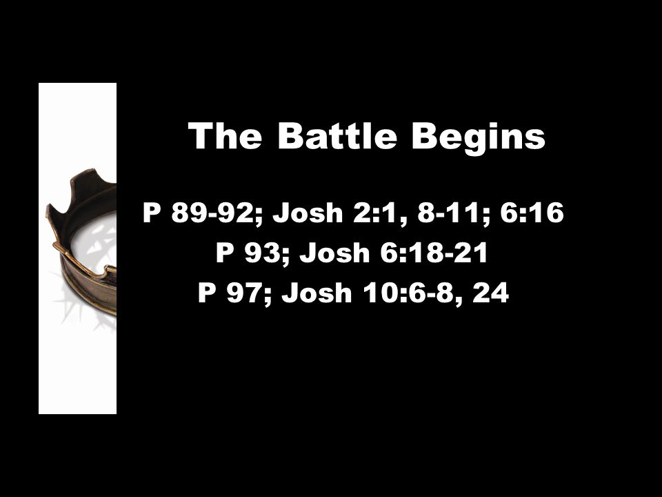 The Battle Begins P 89-92; Josh 2:1, 8-11; 6:16 P 93; Josh 6:18-21 P 97; Josh 10:6-8, 24