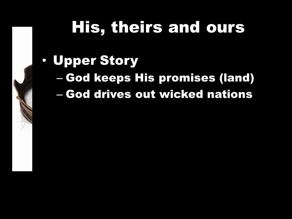 His, theirs and ours Upper Story – God keeps His promises (land) – God drives out wicked nations