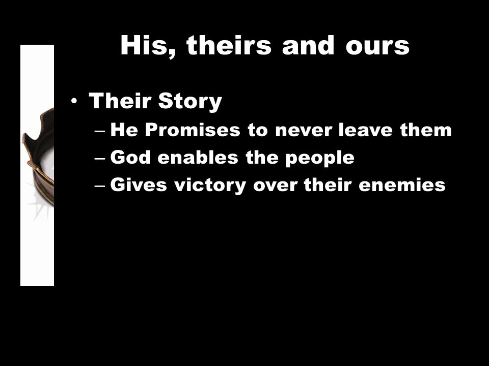 His, theirs and ours Their Story – He Promises to never leave them – God enables the people – Gives victory over their enemies