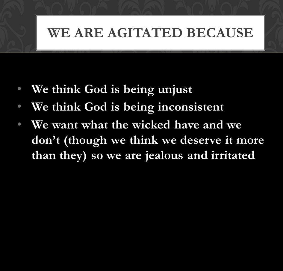 WE ARE AGITATED BECAUSE We think God is being unjust We think God is being inconsistent We want what the wicked have and we don't (though we think we deserve it more than they) so we are jealous and irritated