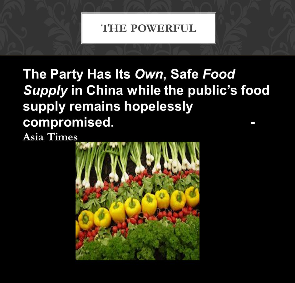 THE POWERFUL The Party Has Its Own, Safe Food Supply in China while the public's food supply remains hopelessly compromised.