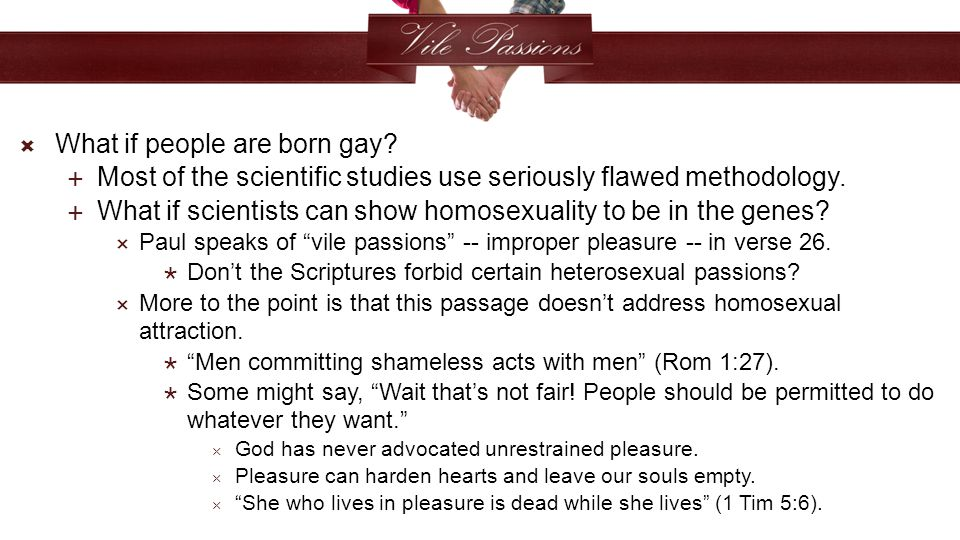  What if people are born gay.  Most of the scientific studies use seriously flawed methodology.