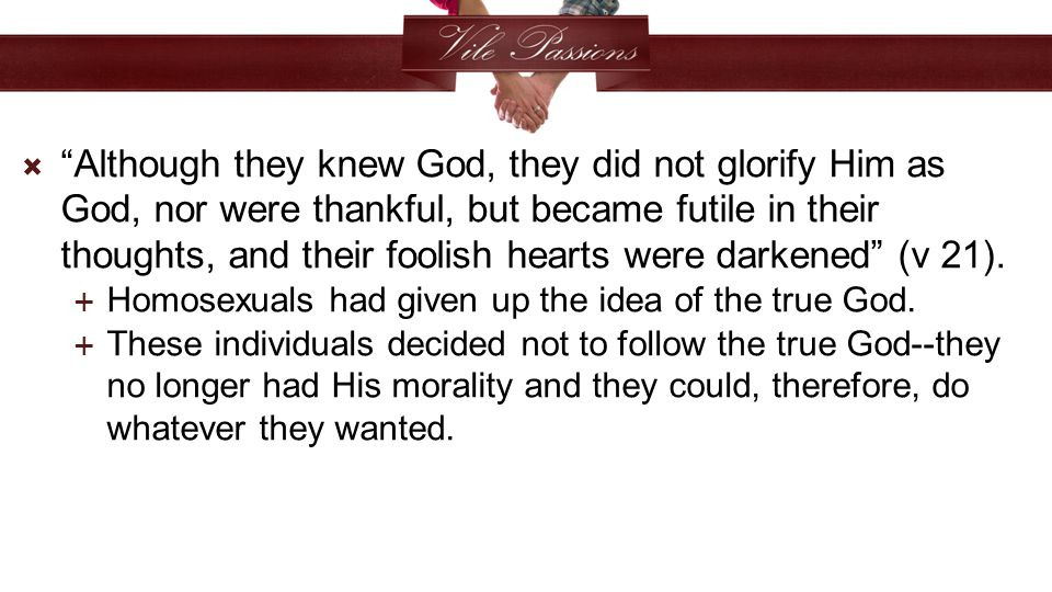  Although they knew God, they did not glorify Him as God, nor were thankful, but became futile in their thoughts, and their foolish hearts were darkened (v 21).