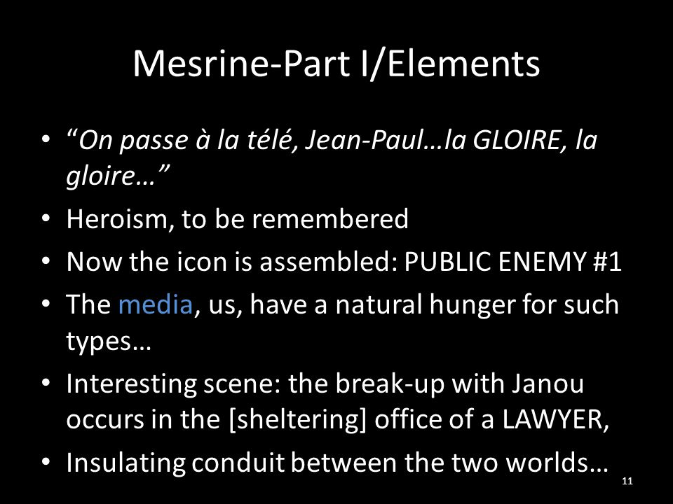 Mesrine-Part I/Elements On passe à la télé, Jean-Paul…la GLOIRE, la gloire… Heroism, to be remembered Now the icon is assembled: PUBLIC ENEMY #1 The media, us, have a natural hunger for such types… Interesting scene: the break-up with Janou occurs in the [sheltering] office of a LAWYER, Insulating conduit between the two worlds… 11