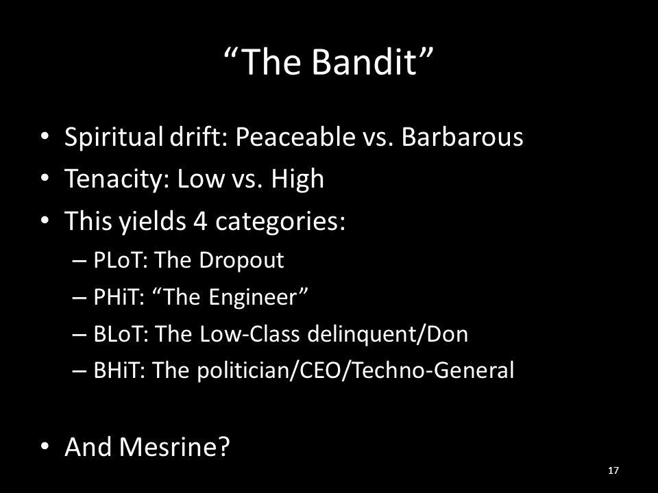 The Bandit Spiritual drift: Peaceable vs. Barbarous Tenacity: Low vs.