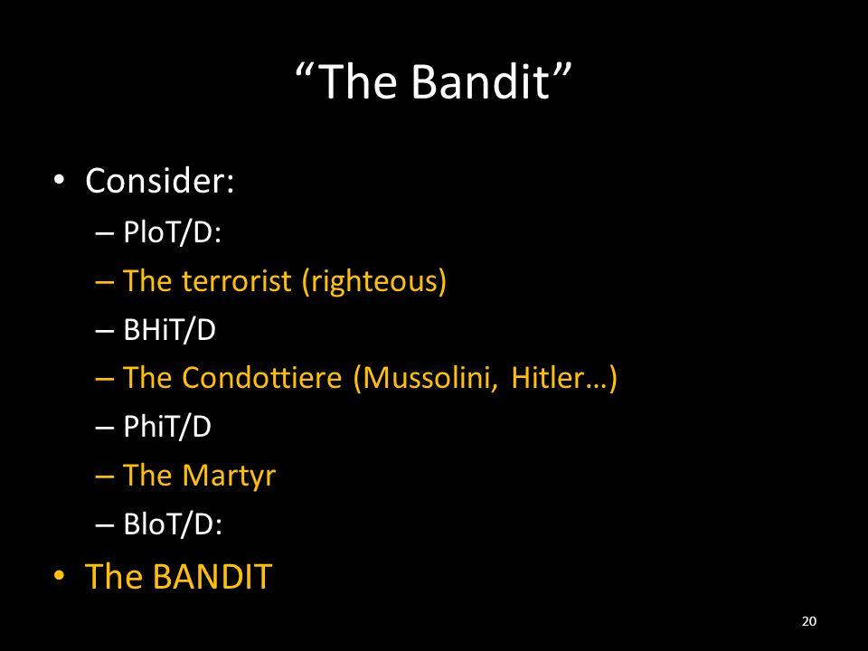 The Bandit Consider: – PloT/D: – The terrorist (righteous) – BHiT/D – The Condottiere (Mussolini, Hitler…) – PhiT/D – The Martyr – BloT/D: The BANDIT 20