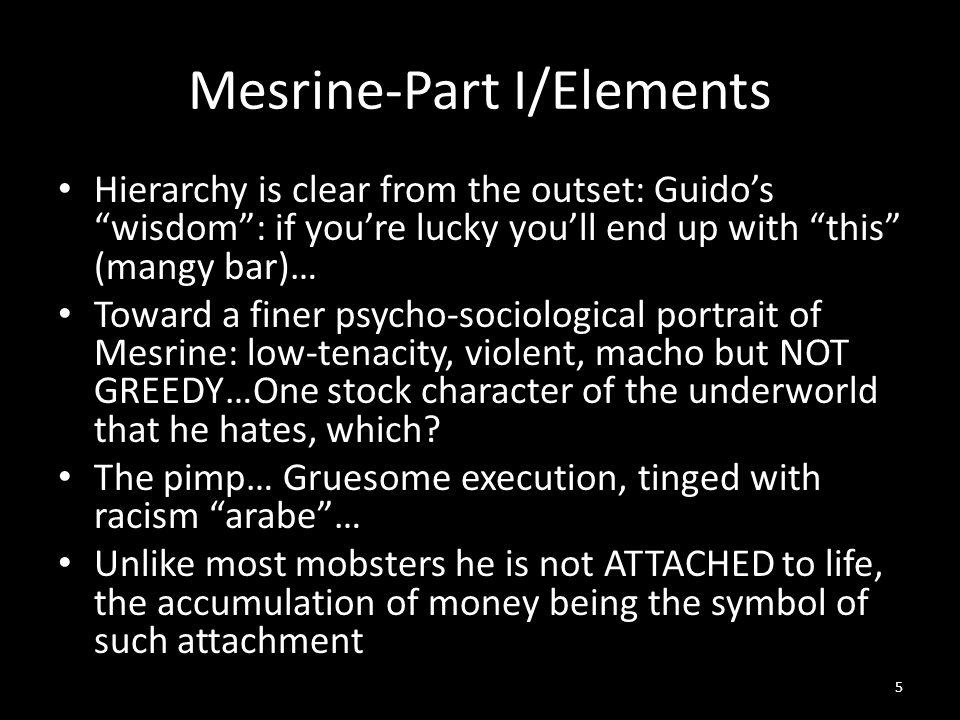 Mesrine-Part I/Elements Hierarchy is clear from the outset: Guido's wisdom : if you're lucky you'll end up with this (mangy bar)… Toward a finer psycho-sociological portrait of Mesrine: low-tenacity, violent, macho but NOT GREEDY…One stock character of the underworld that he hates, which.