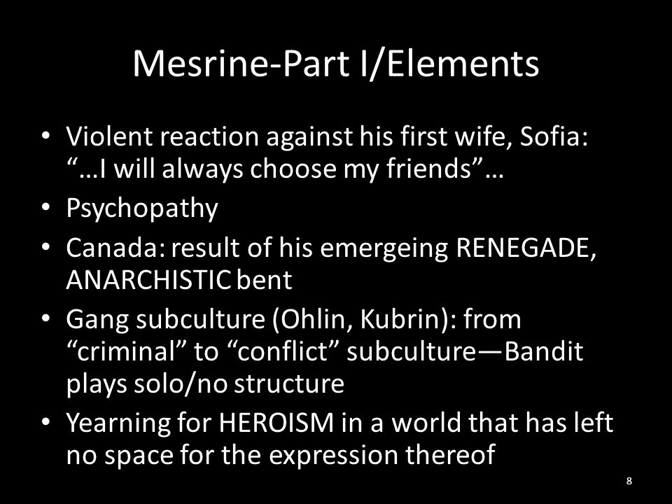 Mesrine-Part I/Elements Violent reaction against his first wife, Sofia: …I will always choose my friends … Psychopathy Canada: result of his emergeing RENEGADE, ANARCHISTIC bent Gang subculture (Ohlin, Kubrin): from criminal to conflict subculture—Bandit plays solo/no structure Yearning for HEROISM in a world that has left no space for the expression thereof 8
