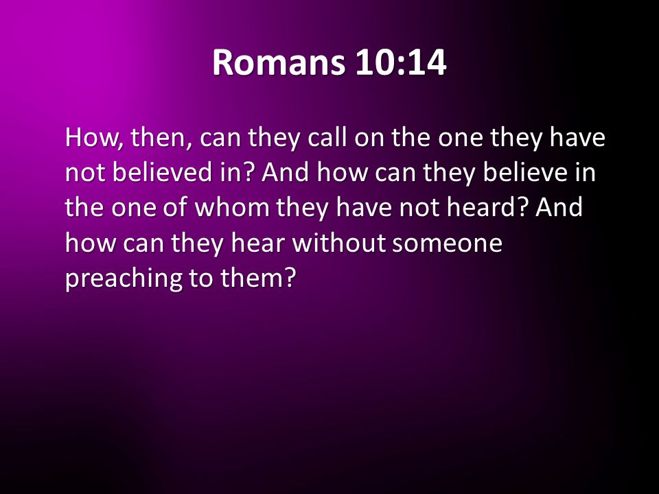 Romans 10:14 How, then, can they call on the one they have not believed in.