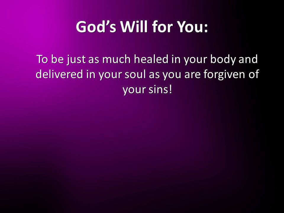God's Will for You: To be just as much healed in your body and delivered in your soul as you are forgiven of your sins!