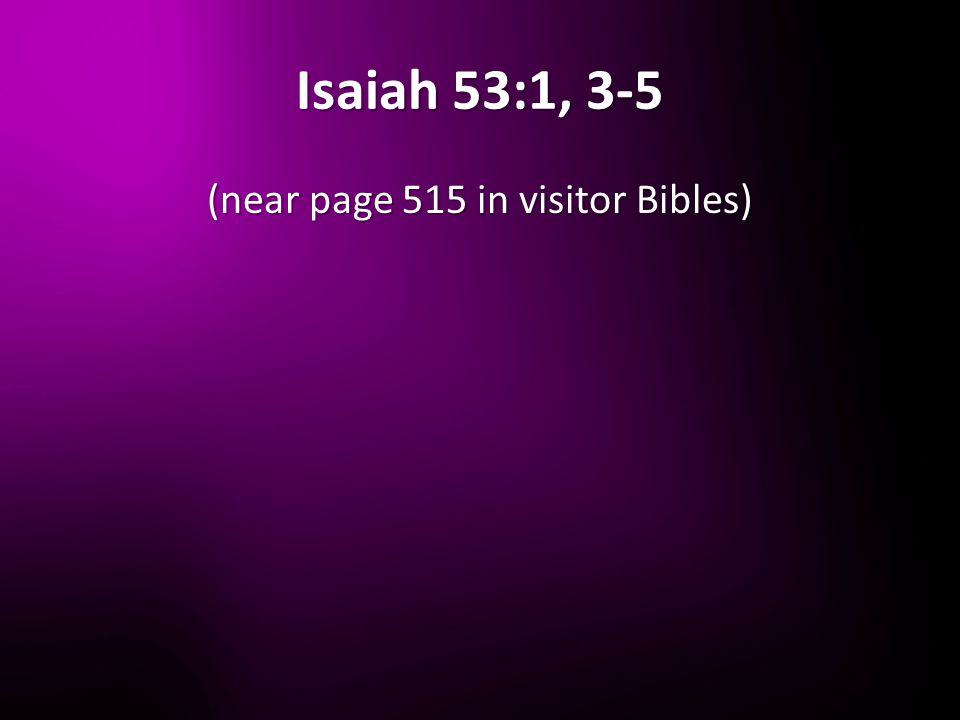 Isaiah 53:1, 3-5 (near page 515 in visitor Bibles)