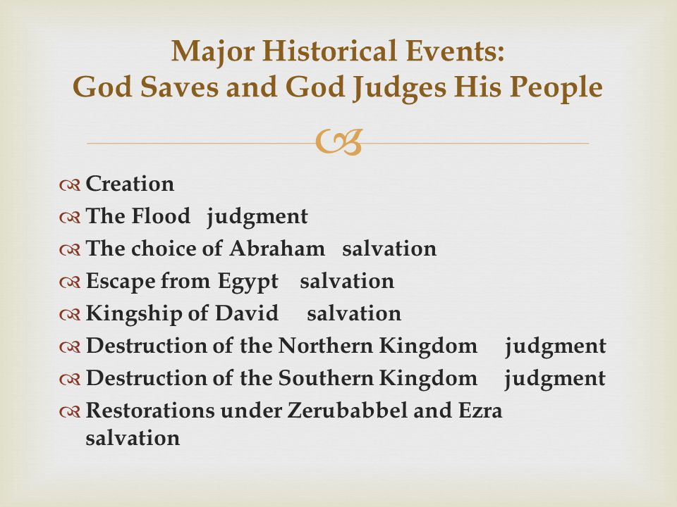   Creation  The Flood judgment  The choice of Abraham salvation  Escape from Egypt salvation  Kingship of David salvation  Destruction of the Northern Kingdom judgment  Destruction of the Southern Kingdom judgment  Restorations under Zerubabbel and Ezra salvation Major Historical Events: God Saves and God Judges His People