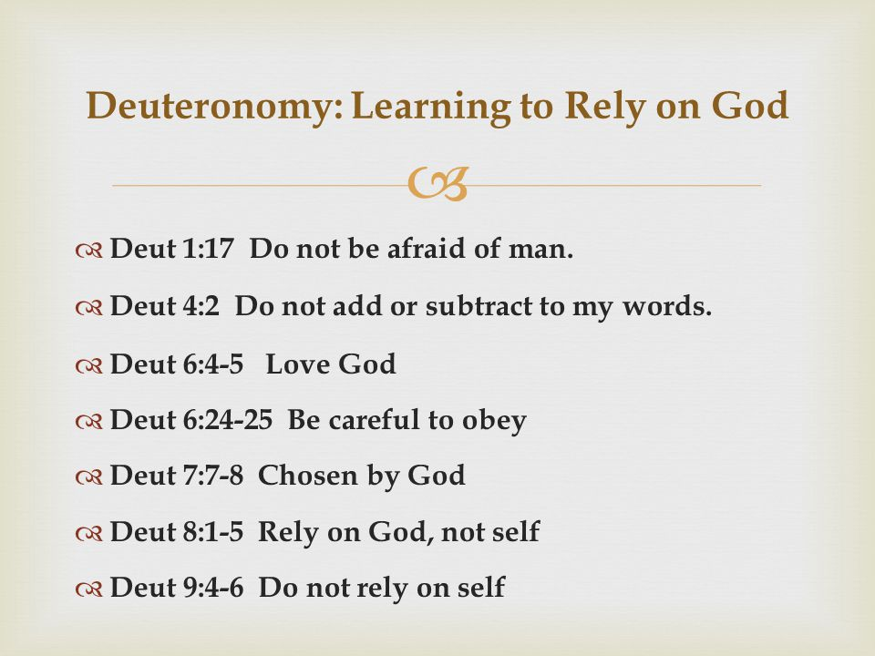   Deut 1:17 Do not be afraid of man.  Deut 4:2 Do not add or subtract to my words.