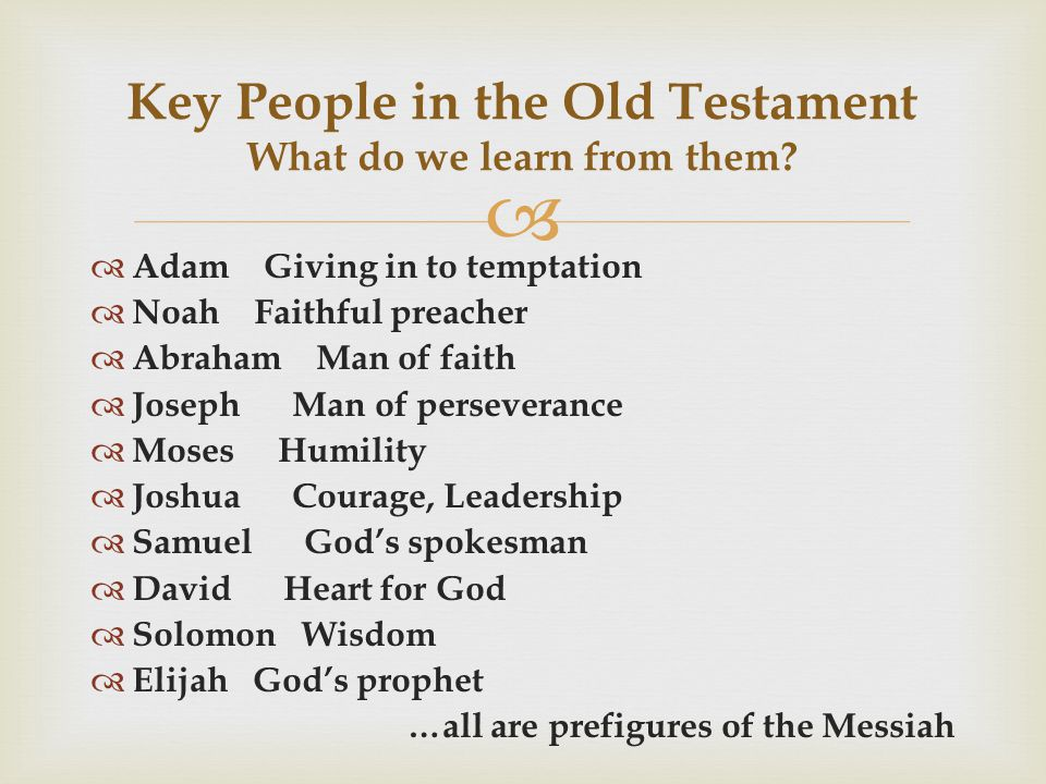   Adam Giving in to temptation  Noah Faithful preacher  Abraham Man of faith  Joseph Man of perseverance  Moses Humility  Joshua Courage, Leadership  Samuel God's spokesman  David Heart for God  Solomon Wisdom  Elijah God's prophet …all are prefigures of the Messiah Key People in the Old Testament What do we learn from them?