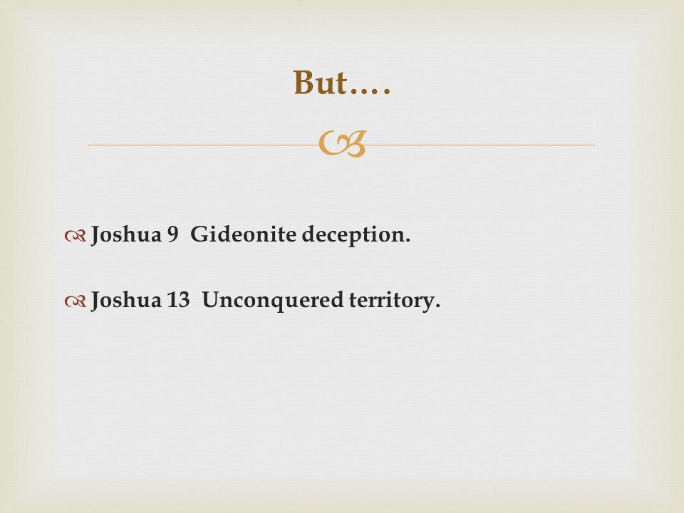   Joshua 9 Gideonite deception.  Joshua 13 Unconquered territory. But….