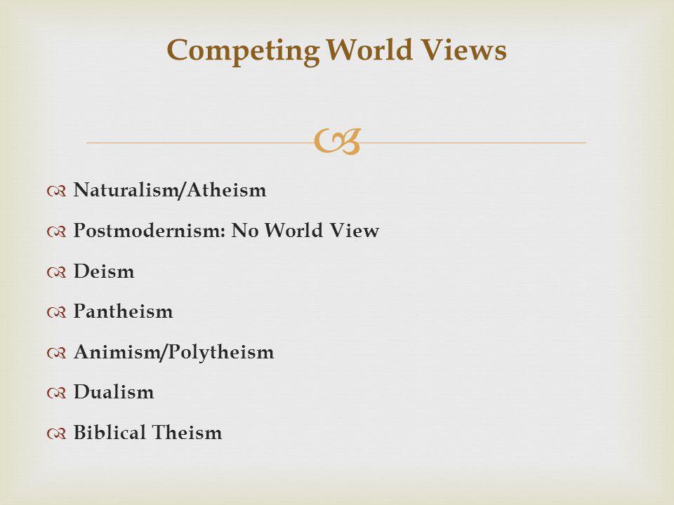  Competing World Views  Naturalism/Atheism  Postmodernism: No World View  Deism  Pantheism  Animism/Polytheism  Dualism  Biblical Theism