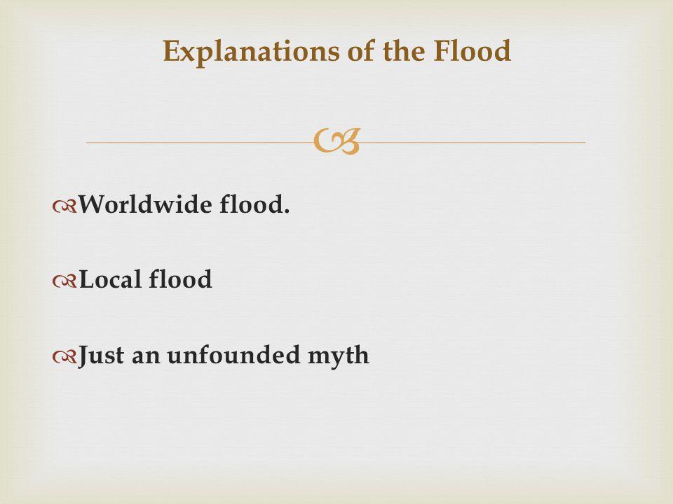  Explanations of the Flood  Worldwide flood.  Local flood  Just an unfounded myth