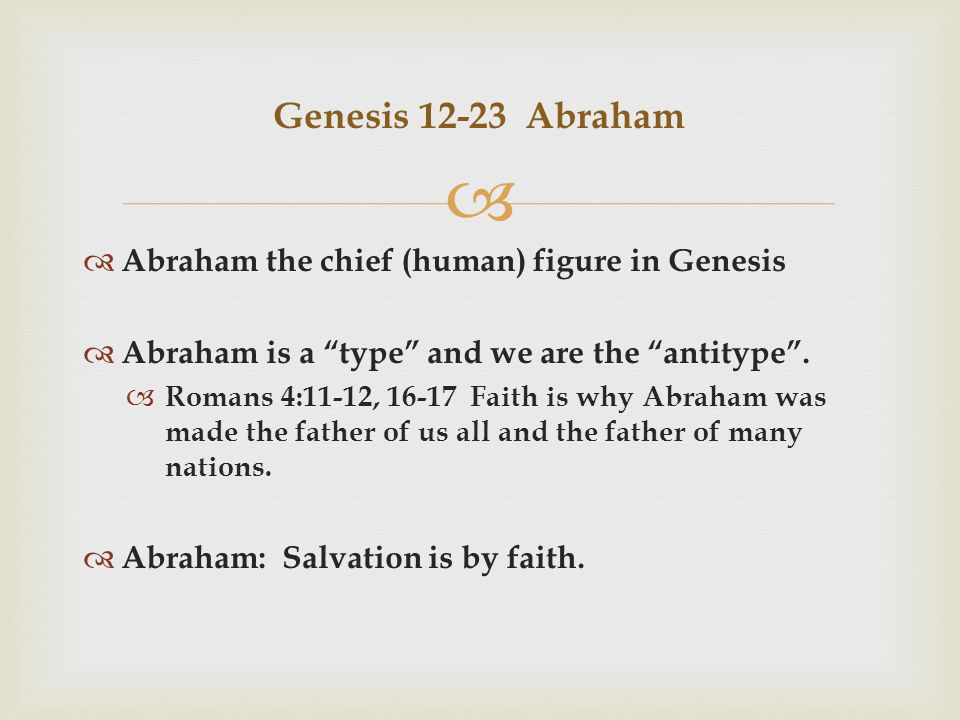   Abraham the chief (human) figure in Genesis  Abraham is a type and we are the antitype .