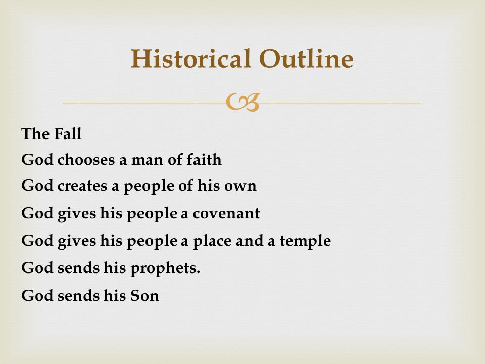  Historical Outline The Fall God chooses a man of faith God creates a people of his own God gives his people a covenant God gives his people a place and a temple God sends his prophets.