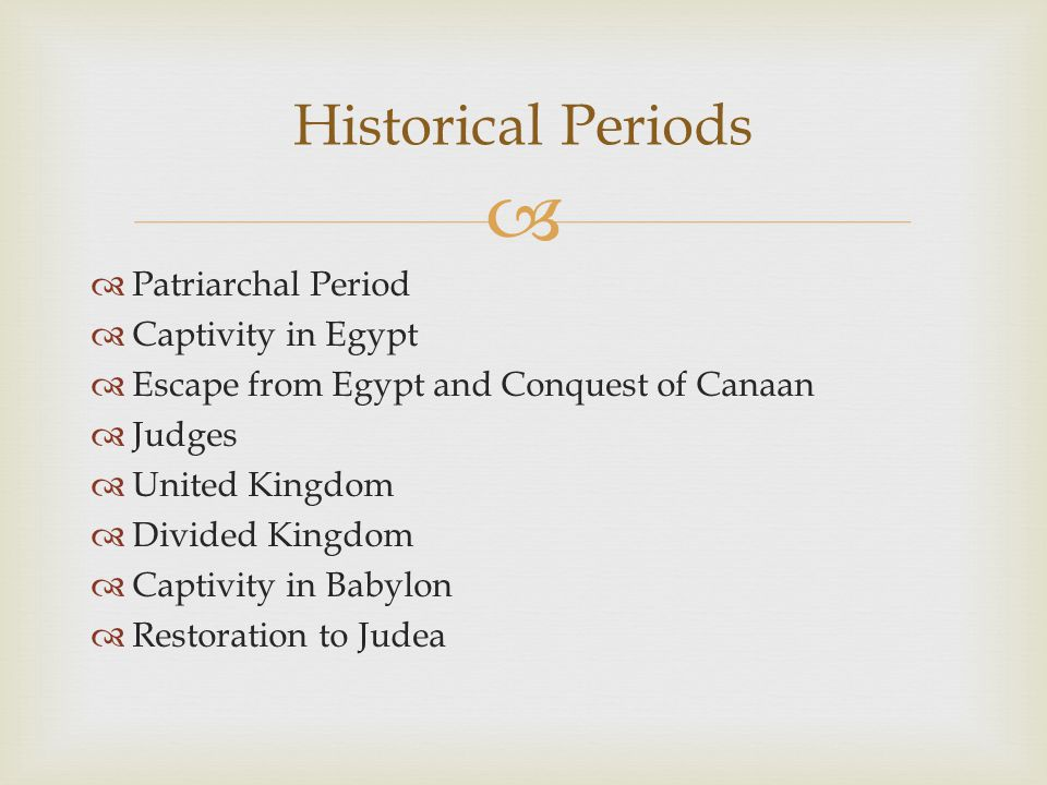   Patriarchal Period  Captivity in Egypt  Escape from Egypt and Conquest of Canaan  Judges  United Kingdom  Divided Kingdom  Captivity in Babylon  Restoration to Judea Historical Periods