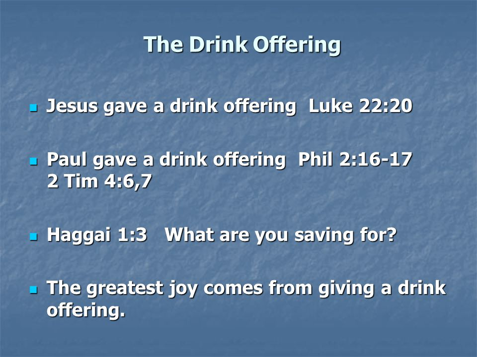 The Drink Offering Jesus gave a drink offering Luke 22:20 Jesus gave a drink offering Luke 22:20 Paul gave a drink offering Phil 2:16-17 2 Tim 4:6,7 Paul gave a drink offering Phil 2:16-17 2 Tim 4:6,7 Haggai 1:3 What are you saving for.