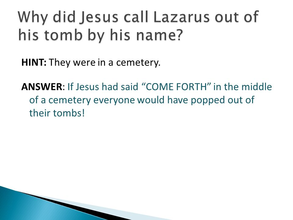 "HINT: They were in a cemetery. ANSWER: If Jesus had said ""COME FORTH"" in the middle of a cemetery everyone would have popped out of their tombs!"