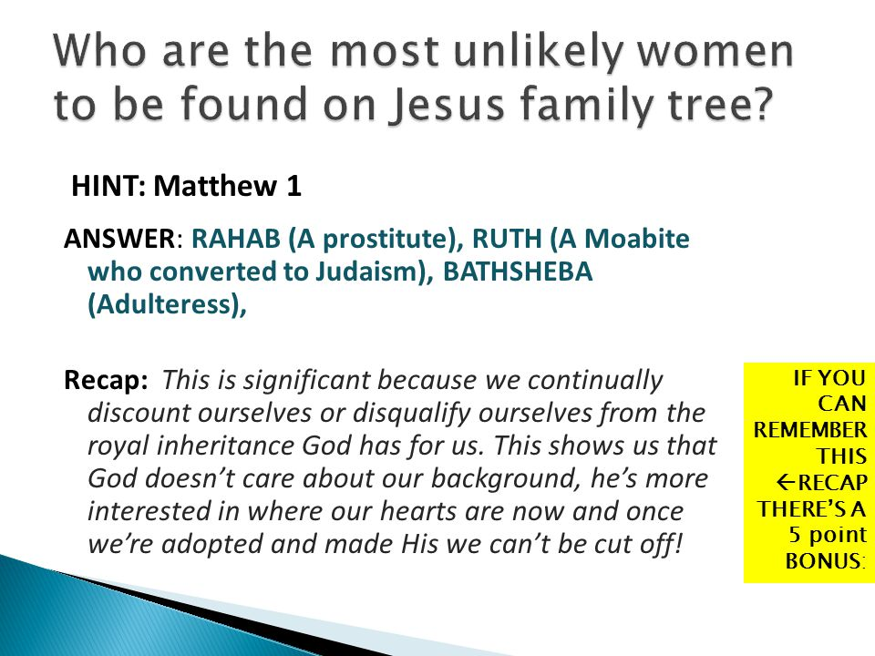 HINT: Matthew 1 ANSWER: RAHAB (A prostitute), RUTH (A Moabite who converted to Judaism), BATHSHEBA (Adulteress), Recap: This is significant because we
